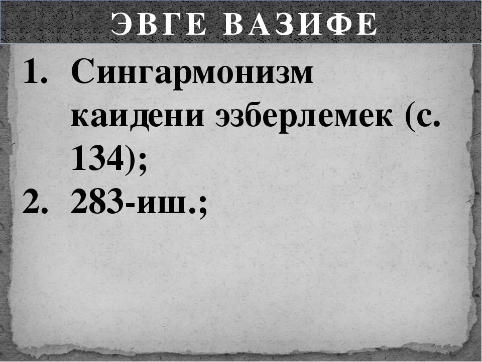 ЭВГЕ ВАЗИФЕ Сингармонизм каидени эзберлемек (с. 134); 283-иш.;