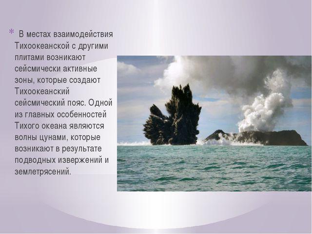 В местах взаимодействия Тихоокеанской с другими плитами возникают сейсмичес...