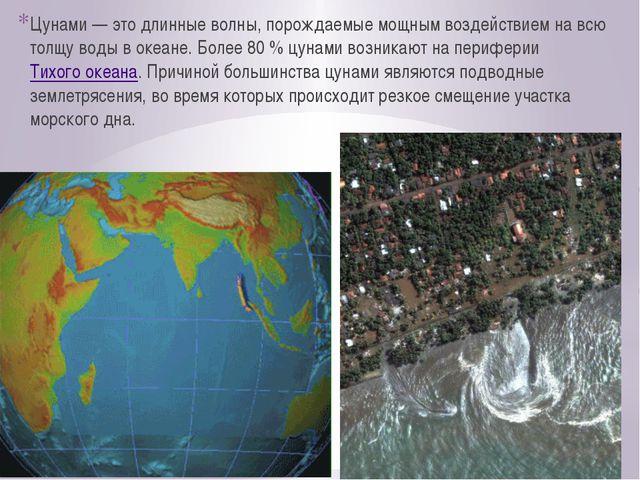 Цунами — это длинные волны, порождаемые мощным воздействием на всю толщу воды...