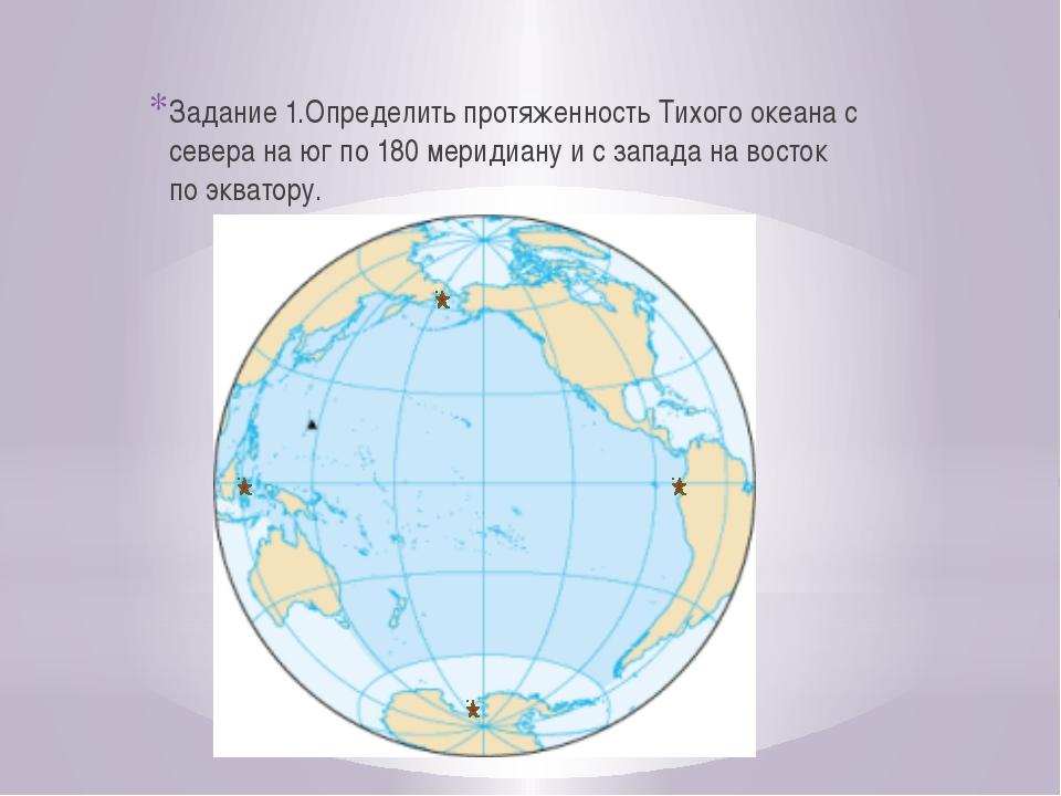 Задание 1.Определить протяженность Тихого океана с севера на юг по 180 мериди...