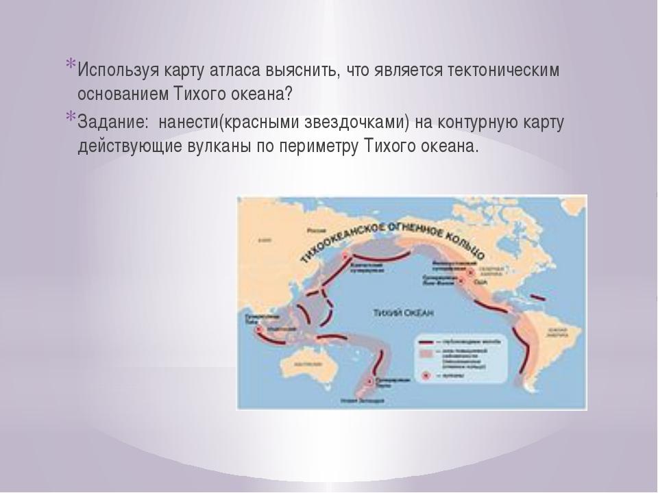 Используя карту атласа выяснить, что является тектоническим основанием Тихого...