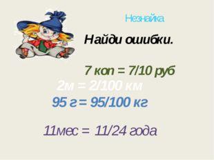 Незнайка Найди ошибки. 7 коп = 7/10 руб 11мес = 11/24 года 95 г = 95/100 кг 2