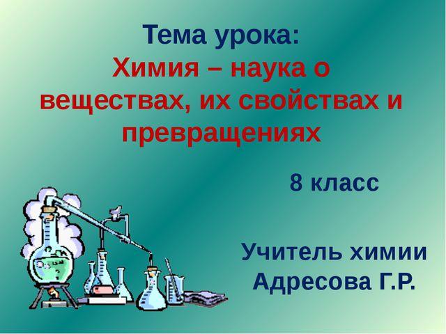 Тема урока: Химия – наука о веществах, их свойствах и превращениях 8 класс Уч...