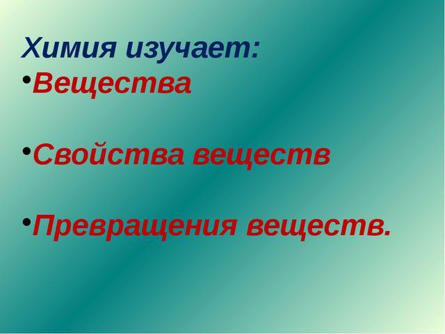 Химия изучает: Вещества Свойства веществ Превращения веществ.