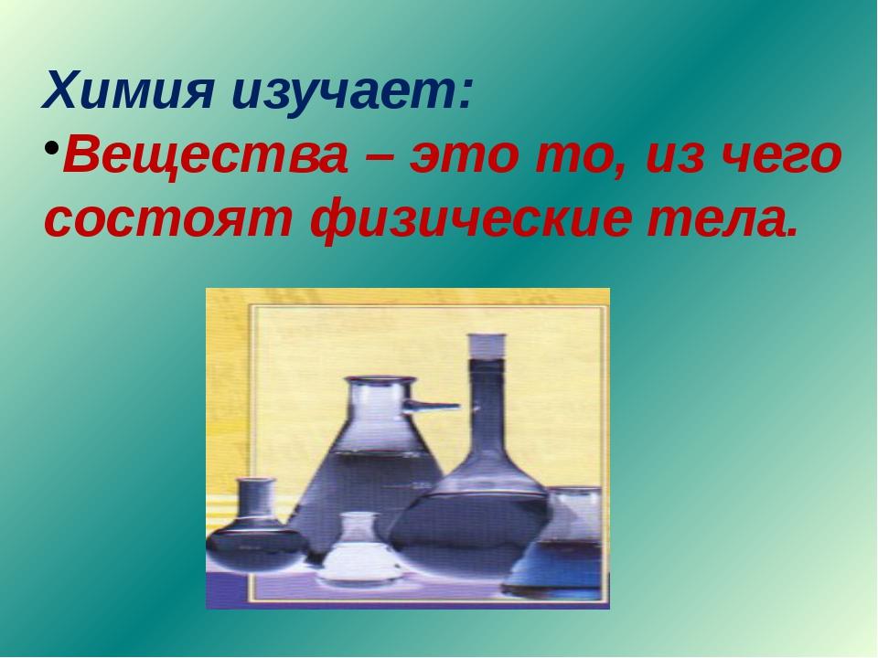 Химия изучает: Вещества – это то, из чего состоят физические тела.