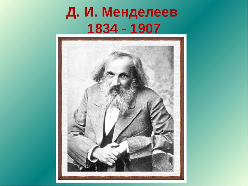 Д. И. Менделеев 1834 - 1907