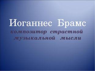 Иоганнес Брамс композитор страстной музыкальной мысли