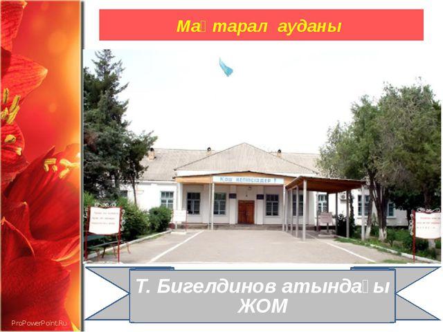 Мақтарал ауданы Т. Бигелдинов атындағы ЖОМ ProPowerPoint.Ru