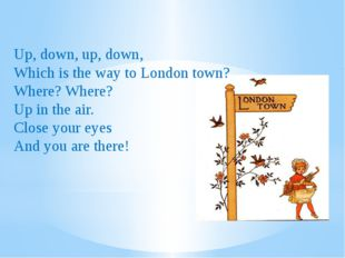 Up, down, up, down, Which is the way to London town? Where? Where? Up in the