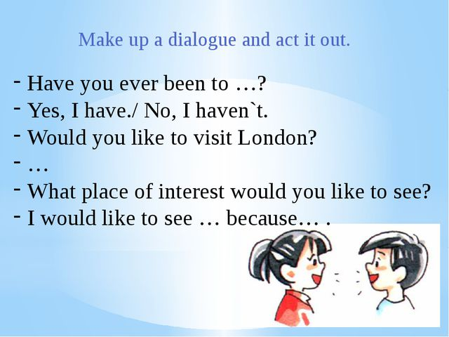 Have you ever been to …? Yes, I have./ No, I haven`t. Would you like to visit...