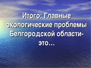 Итого: Главные экологические проблемы Белгородской области-это…