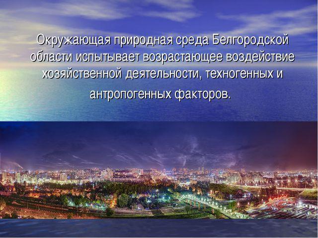 Окружающая природная среда Белгородской области испытывает возрастающее возде...