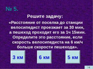 № 5. Решите задачу: «Расстояние от поселка до станции велосипедист проезжает