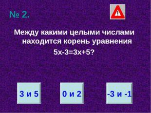 № 2. Между какими целыми числами находится корень уравнения 5х-3=3х+5? 3 и 5