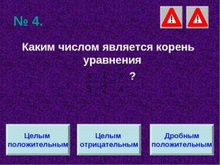 № 4. Каким числом является корень уравнения ? Целым положительным Целым отриц
