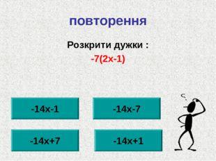повторення Розкрити дужки : -7(2х-1) -14х-1 -14х+7 -14х+1 -14х-7
