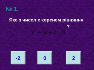 № 1. Яке з чисел є коренем рівняння ? -2 0 2