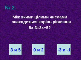 № 2. Між якими цілими числами знаходиться корінь рівняння 5х-3=3х+5? 3 и 5 0