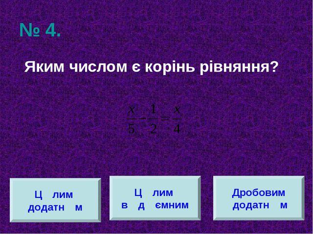 № 4. Яким числом є корінь рівняння? Цוлим додатнוм Цוлим вוдיємним Дробовим д...