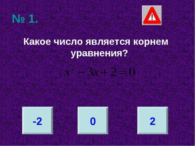№ 1. Какое число является корнем уравнения? -2 0 2