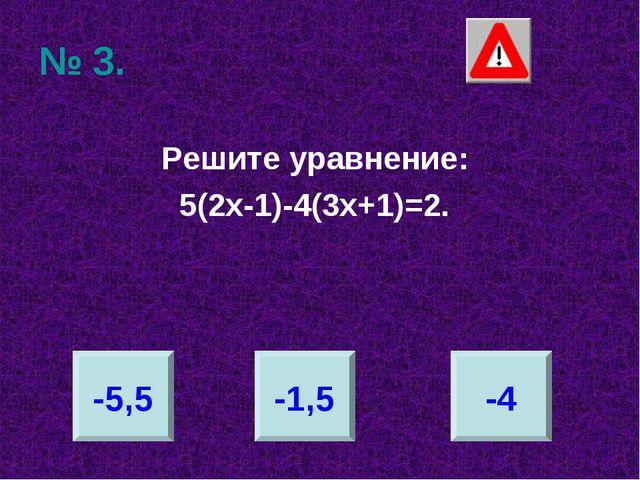 № 3. Решите уравнение: 5(2х-1)-4(3х+1)=2. -5,5 -1,5 -4