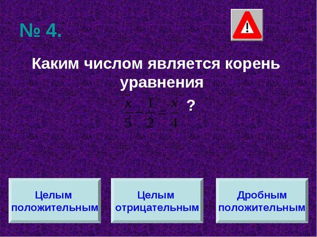 № 4. Каким числом является корень уравнения ? Целым положительным Целым отриц...