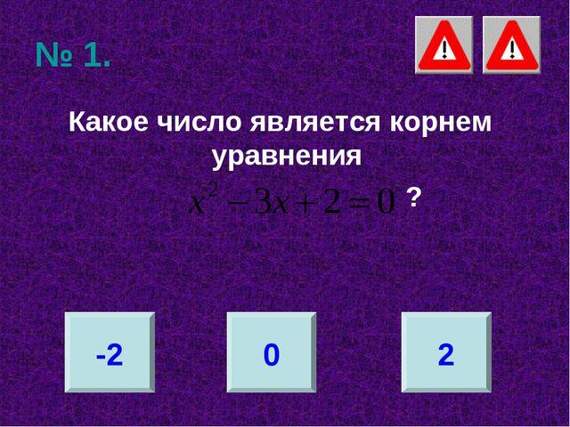 № 1. Какое число является корнем уравнения ? -2 0 2
