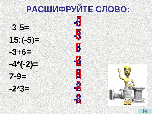РАСШИФРУЙТЕ СЛОВО: -3-5= 15:(-5)= -3+6= -4*(-2)= 7-9= -2*3=