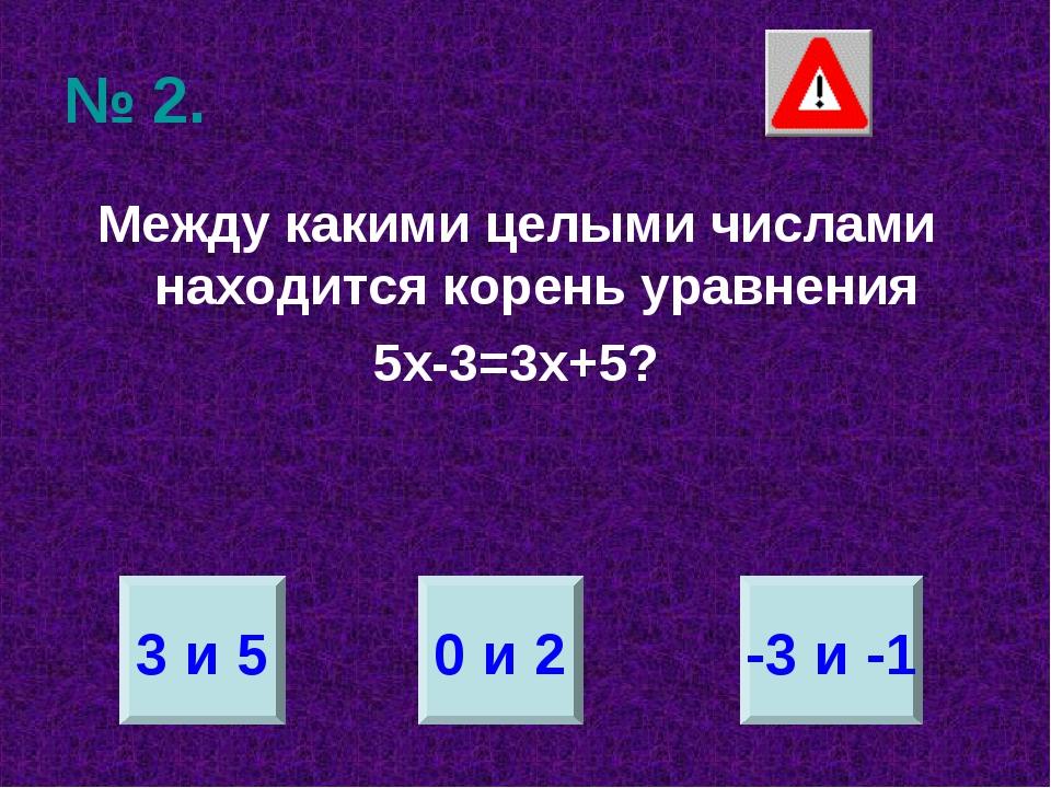 № 2. Между какими целыми числами находится корень уравнения 5х-3=3х+5? 3 и 5...