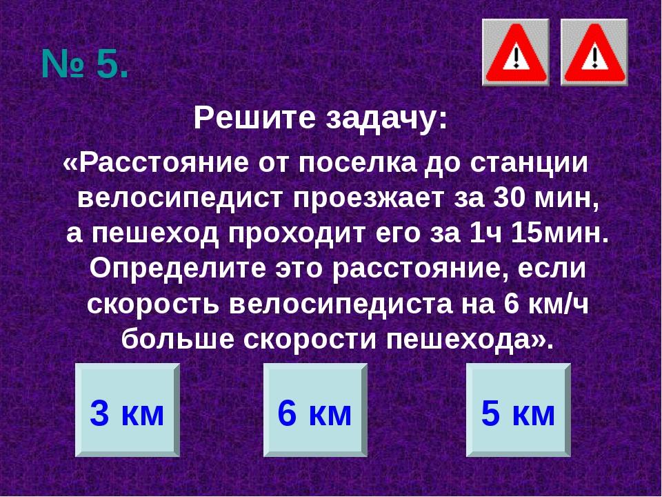 № 5. Решите задачу: «Расстояние от поселка до станции велосипедист проезжает...