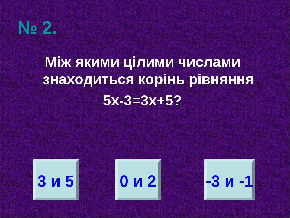 № 2. Між якими цілими числами знаходиться корінь рівняння 5х-3=3х+5? 3 и 5 0...