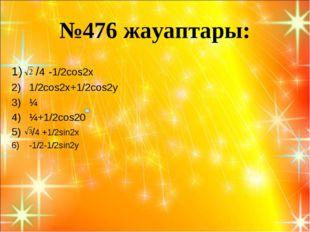 №476 жауаптары: /4 -1/2cos2x 1/2cos2x+1/2cos2y ¼ ¼+1/2cos20 /4 +1/2sin2x -1/2