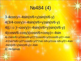 №484 (4) 3-4cos2y=-4sin(п/6+y)sin(п/6-y) 4(3/4-cos2y)=-4sin(п/6+y)sin(п/6-y)