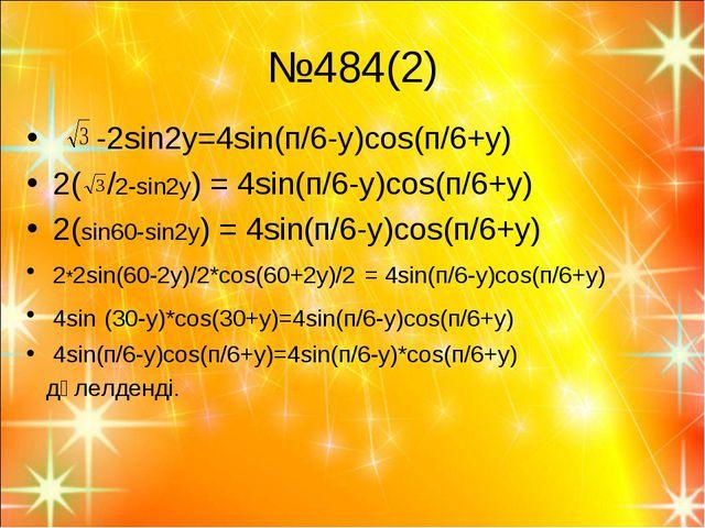 №484(2) -2sin2y=4sin(п/6-y)cos(п/6+y) 2( /2-sin2y) = 4sin(п/6-y)cos(п/6+y) 2(...