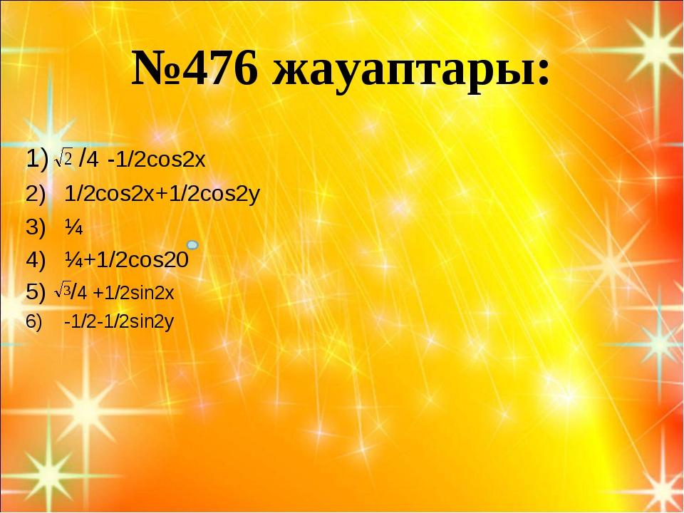№476 жауаптары: /4 -1/2cos2x 1/2cos2x+1/2cos2y ¼ ¼+1/2cos20 /4 +1/2sin2x -1/2...