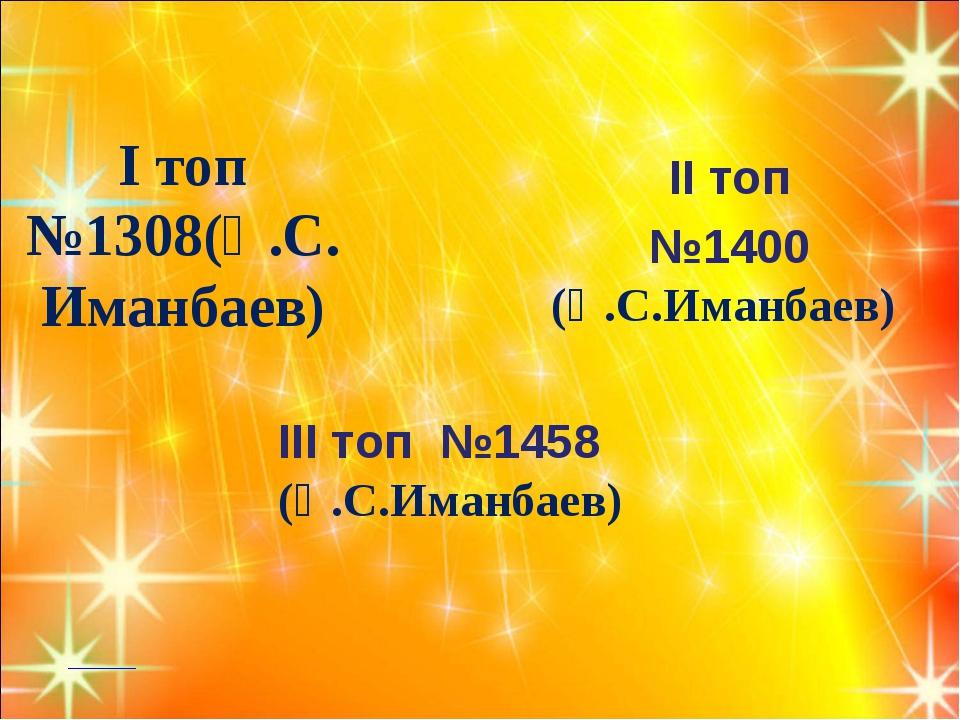 І топ №1308(Қ.С.Иманбаев) ІІ топ №1400 (Қ.С.Иманбаев) ІІІ топ №1458 (Қ.С.Иман...