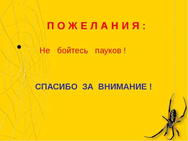 П О Ж Е Л А Н И Я : Не бойтесь пауков ! СПАСИБО ЗА ВНИМАНИЕ !