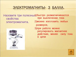 Назовите три полезных свойства электромагнита. 1)быстро размагничиваются пр