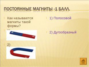 Как называются магниты такой формы? 1) 2) 1) Полосовой 2) Дугообразный