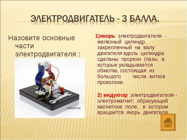 Назовите основные части электродвигателя : 1)якорь электродвигателя - желе...