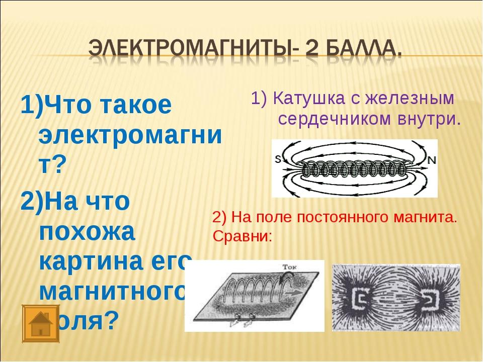 1)Что такое электромагнит? 2)На что похожа картина его магнитного поля? 1) Ка...