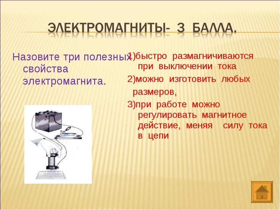 Назовите три полезных свойства электромагнита. 1)быстро размагничиваются пр...