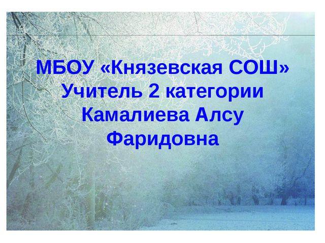 МБОУ «Князевская СОШ» Учитель 2 категории Камалиева Алсу Фаридовна
