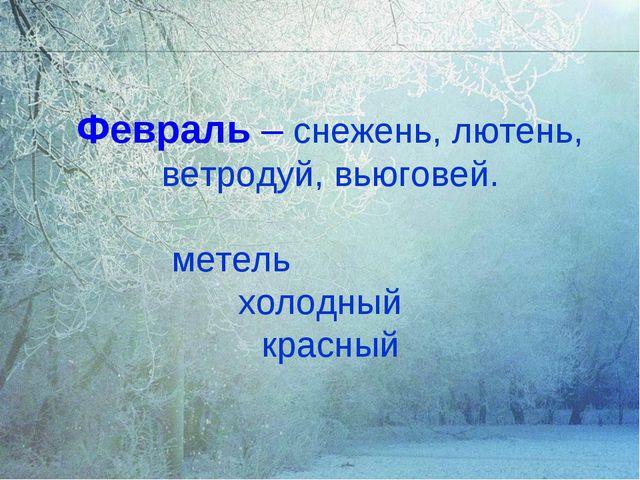 Февраль – снежень, лютень, ветродуй, вьюговей. метель холодный красный