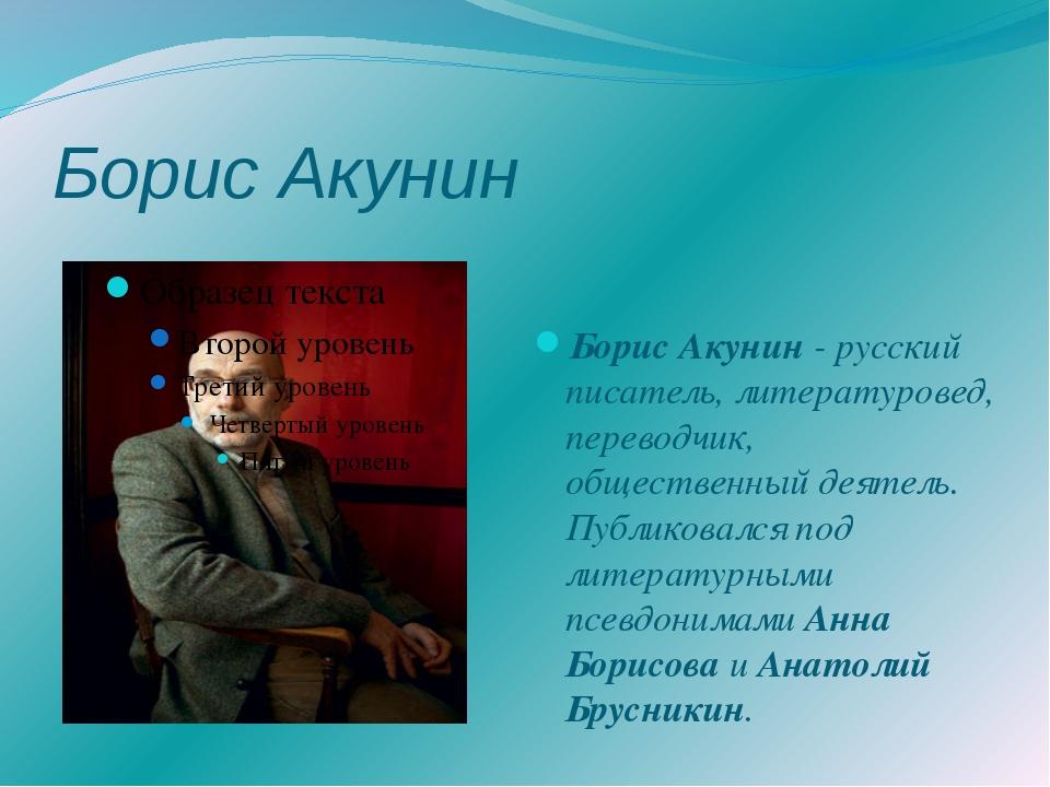 Борис Акунин Борис Акунин - русский писатель, литературовед, переводчик, обще...