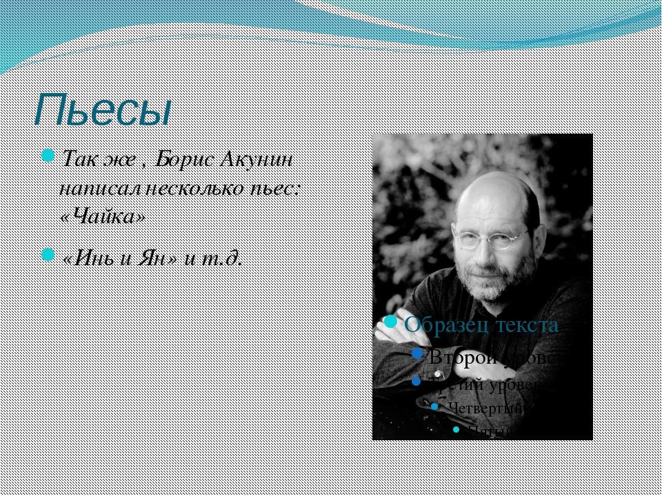 Пьесы Так же , Борис Акунин написал несколько пьес: «Чайка» «Инь и Ян» и т.д.