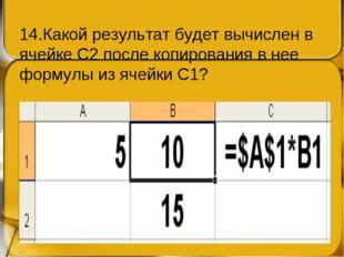 14.Какой результат будет вычислен в ячейке С2 после копирования в нее формулы