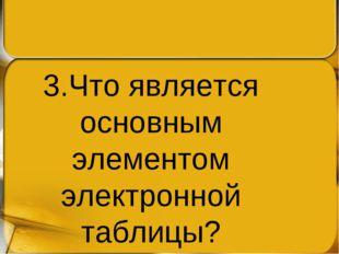 3.Что является основным элементом электронной таблицы?