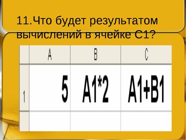 11.Что будет результатом вычислений в ячейке С1?