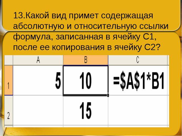 13.Какой вид примет содержащая абсолютную и относительную ссылки формула, зап...